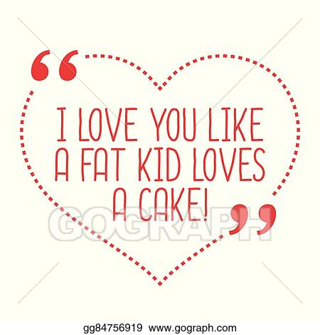 I love you like a fat kid loves cake poster