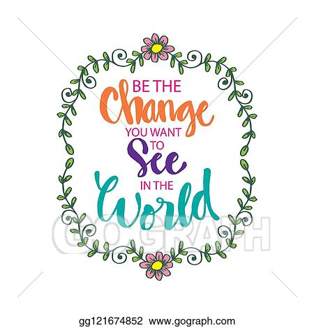 Vector Illustration Be The Change You Want To See In The World Inspirational Motivating Quotes By Mahatma Gandhi Eps Clipart Gg121674852 Gograph