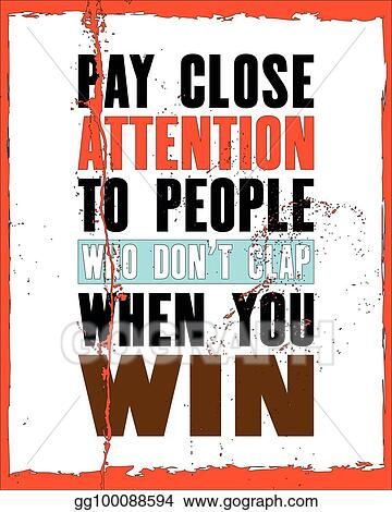 Eps Illustration Inspiring Motivation Quote With Text Pay Close Attention To People Who Do Not Clap When You Win Vector Typography Poster And T Shirt Design Vector Clipart Gg100088594 Gograph