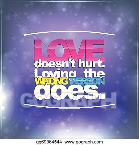 Love Doesnu0027t Hurt. Loving The Wrong Person Does