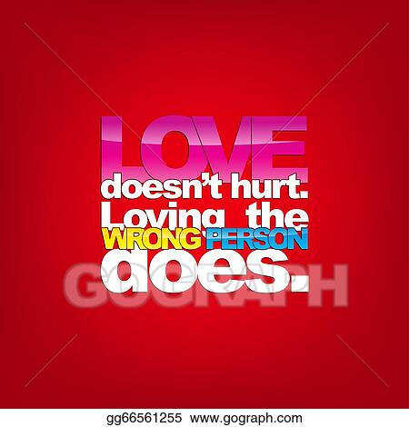 Stock Illustration   Love Doesnu0027t Hurt. Loving The Wrong Person Does.  Typography Background. Clipart Gg66561255